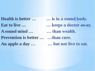 Health is better … … is in a sound body. Eat to live … … keeps a doctor away