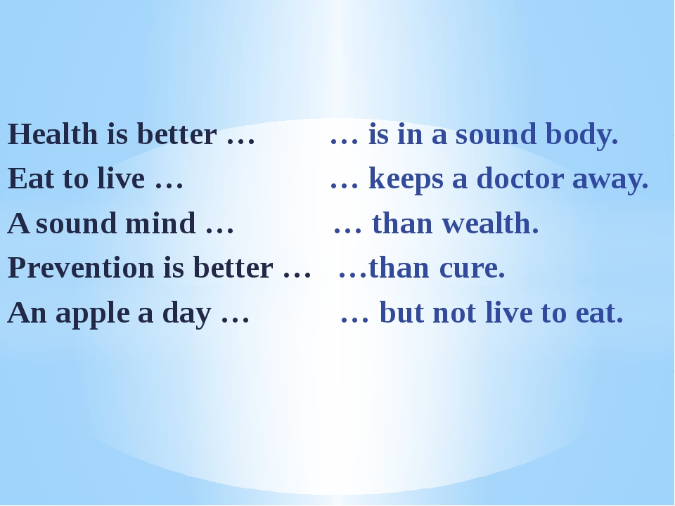 Health is better … … is in a sound body. Eat to live … … keeps a doctor away...