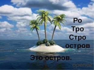 Это остров. Ро Тро Стро остров