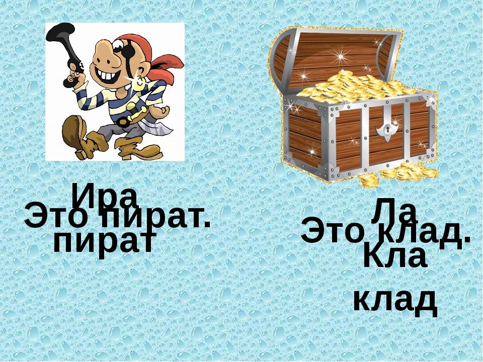 Ира пират Это пират. Ла Кла клад Это клад.