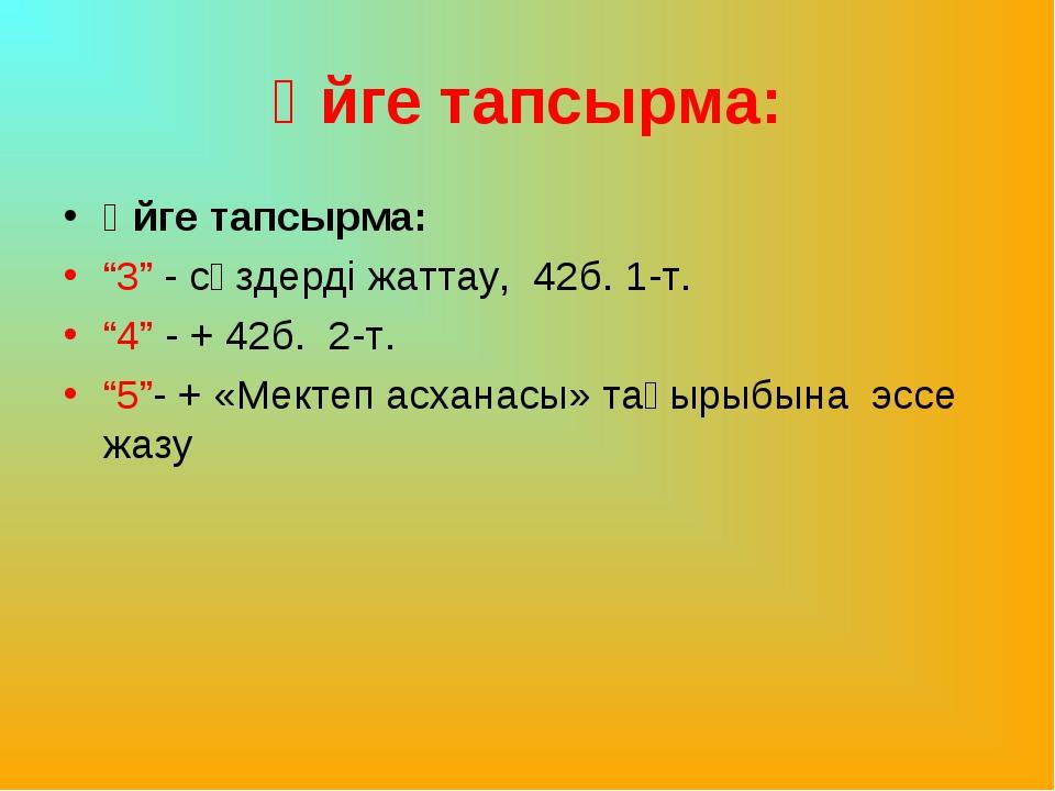 """Үйге тапсырма: Үйге тапсырма: """"3"""" - сөздерді жаттау, 42б. 1-т. """"4"""" - + 42б...."""