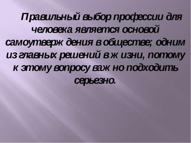 Правильный выбор профессии для человека является основой самоутверждения в о...