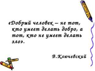 «Добрый человек – не тот, кто умеет делать добро, а тот, кто не умеет делать