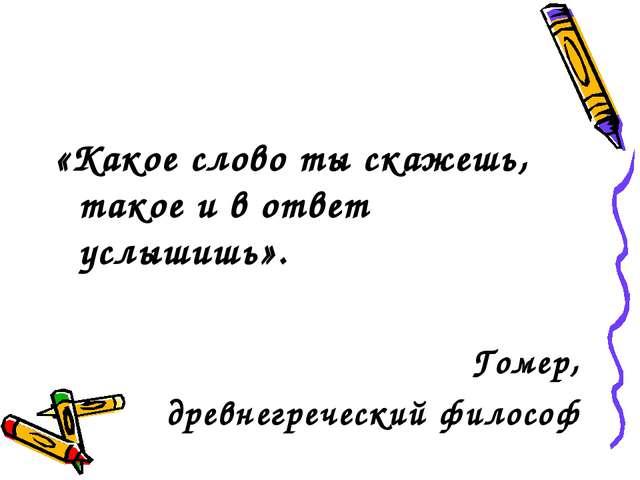 «Какое слово ты скажешь, такое и в ответ услышишь». Гомер, древнегреческий фи...