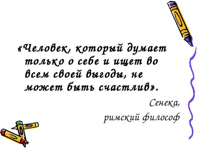 «Человек, который думает только о себе и ищет во всем своей выгоды, не может...