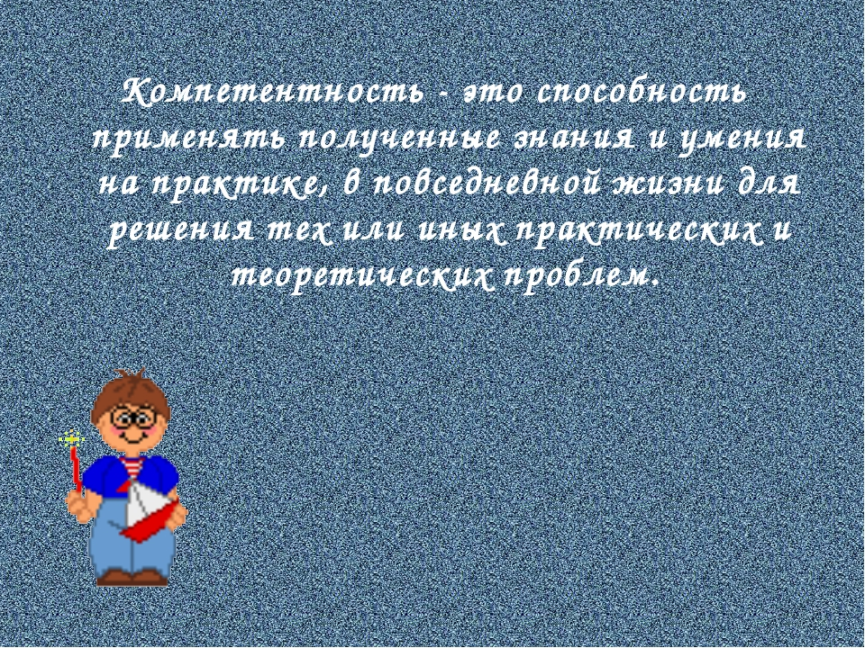 Компетентность - это способность применять полученные знания и умения на прак...