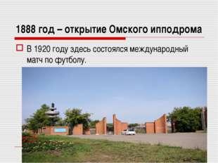 1888 год – открытие Омского ипподрома В 1920 году здесь состоялся международн
