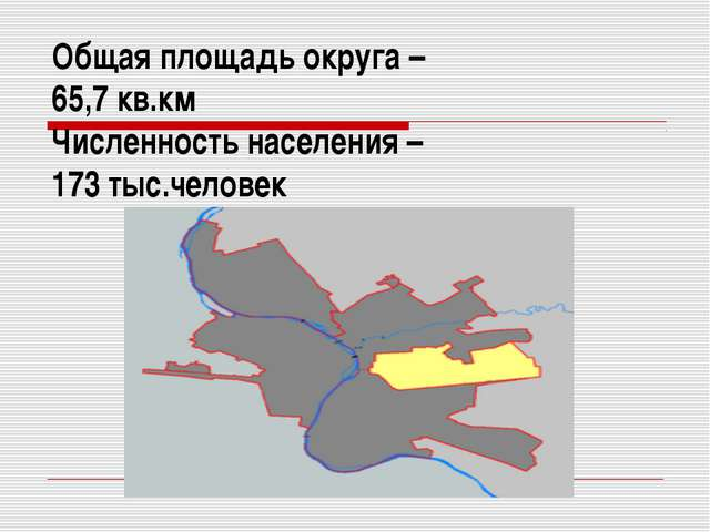 Общая площадь округа – 65,7 кв.км Численность населения – 173 тыс.человек
