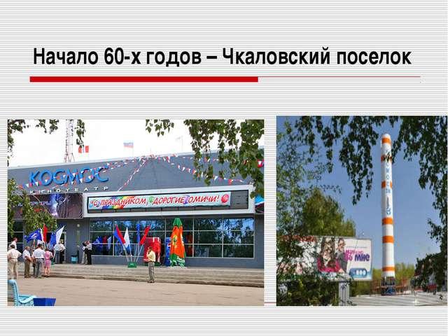 Начало 60-х годов – Чкаловский поселок