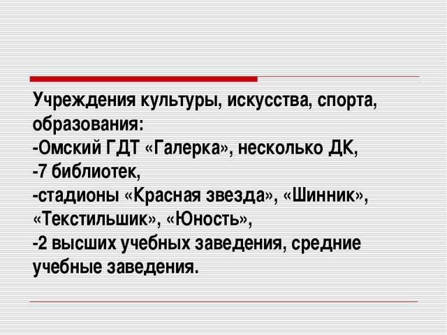 Учреждения культуры, искусства, спорта, образования: -Омский ГДТ «Галерка», н...