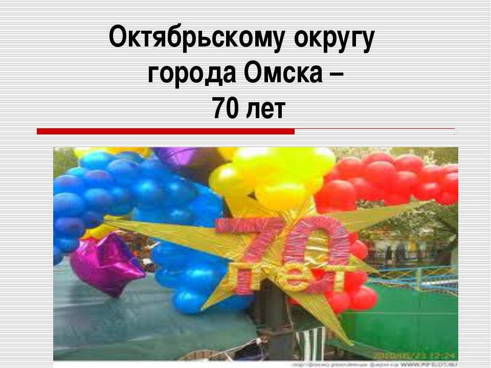 Октябрьскому округу города Омска – 70 лет