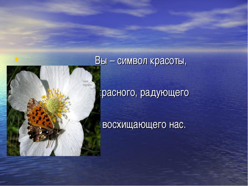 Вы – символ красоты, прекрасного, радующего и восхищающего нас.