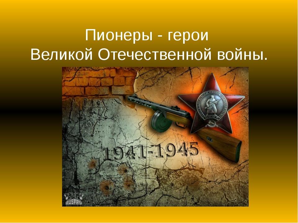 Пионеры - герои Великой Отечественной войны.