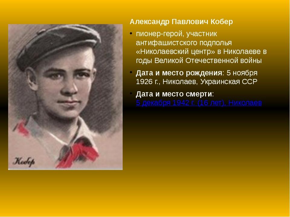 Александр Павлович Кобер пионер-герой, участник антифашистского подполья «Ник...