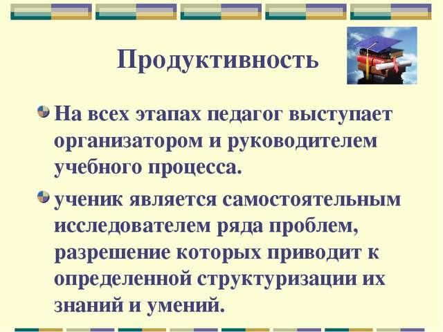Продуктивность На всех этапах педагог выступает организатором и руководителем...