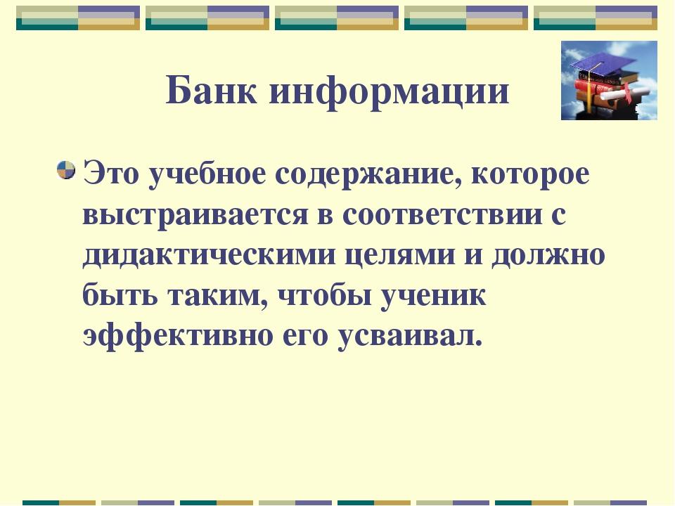 Банк информации Это учебное содержание, которое выстраивается в соответствии...