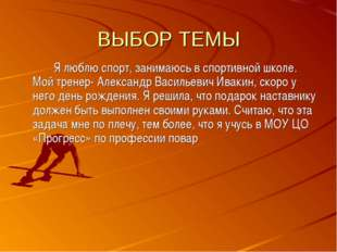 ВЫБОР ТЕМЫ Я люблю спорт, занимаюсь в спортивной школе. Мой тренер- Алексан