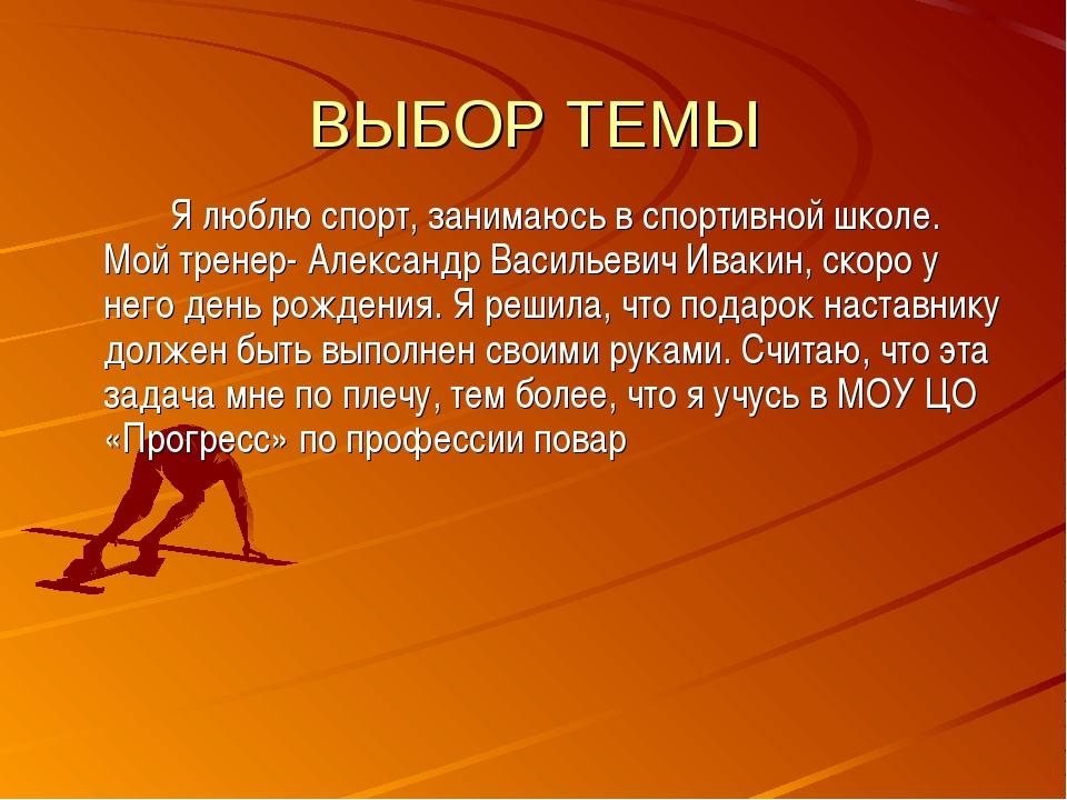 ВЫБОР ТЕМЫ Я люблю спорт, занимаюсь в спортивной школе. Мой тренер- Алексан...
