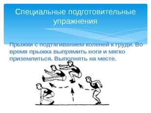 Специальные подготовительные упражнения Прыжки с подтягиванием коленей к груд