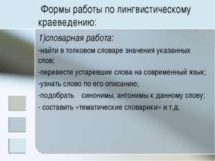 Формы работы по лингвистическому краеведению: 1)словарная работа: -найти в т