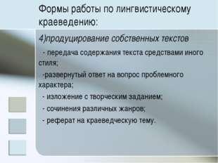 Формы работы по лингвистическому краеведению: 4)продуцирование собственных те