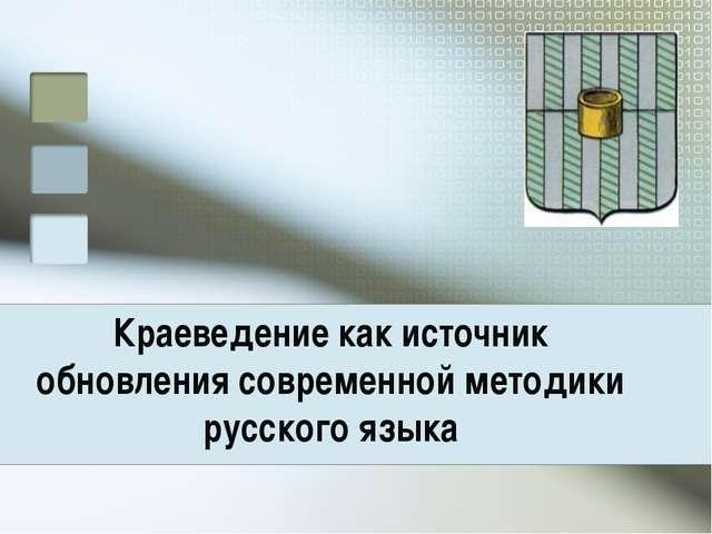 Краеведение как источник обновления современной методики русского языка