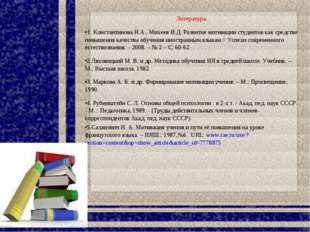 Литература: 1. Константинова Н.А., Михеев И.Д. Развитие мотивации студентов к