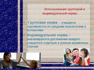 Использование групповой и индивидуальной нормы Групповая норма - учащиеся оц