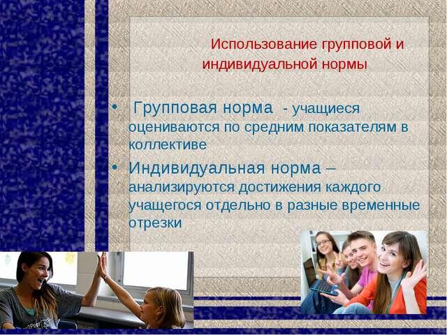 Использование групповой и индивидуальной нормы Групповая норма - учащиеся оц...