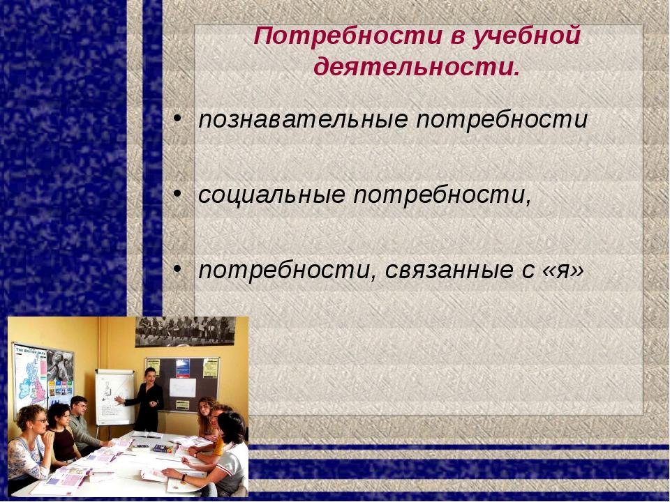 Потребности в учебной деятельности. познавательные потребности социальные пот...