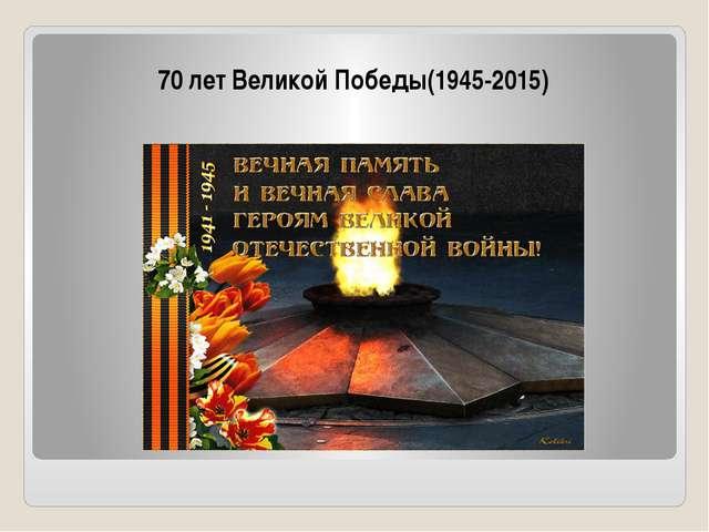 70 лет Великой Победы(1945-2015) Помним и гордимся!!!