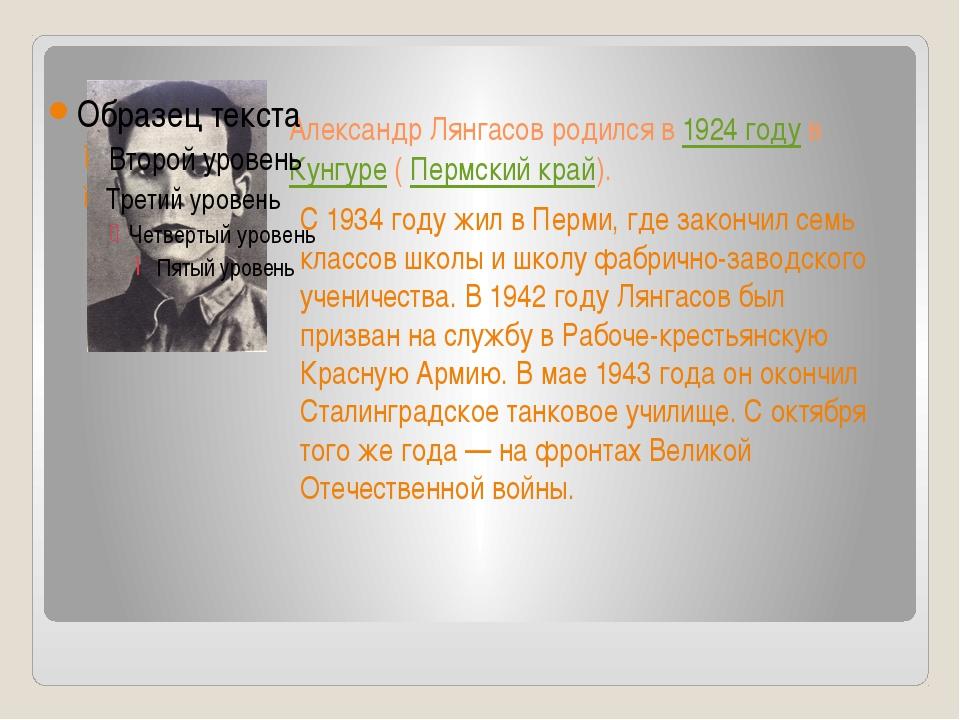 Александр Лянгасов родился в1924 годувКунгуре(Пермский край). С 1934 го...