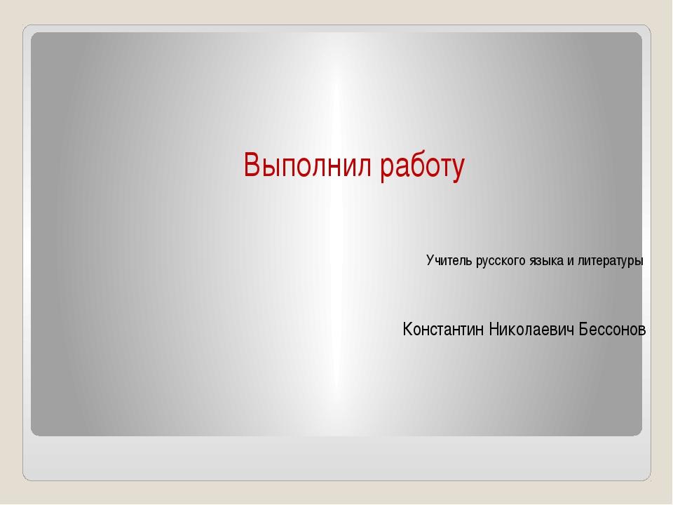 Выполнил работу Учитель русского языка и литературы Константин Николаевич Бес...