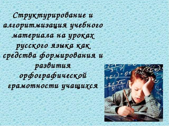 Структурирование и алгоритмизация учебного материала на уроках русского языка...
