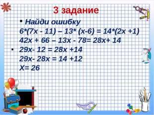 3 задание Найди ошибку 6*(7х - 11) – 13* (х-6) = 14*(2х +1) 42х + 66 – 13х -