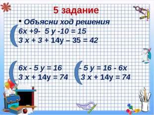5 задание Объясни ход решения 6х +9- 5 у -10 = 15 3 х + 3 + 14у – 35 = 42 6х
