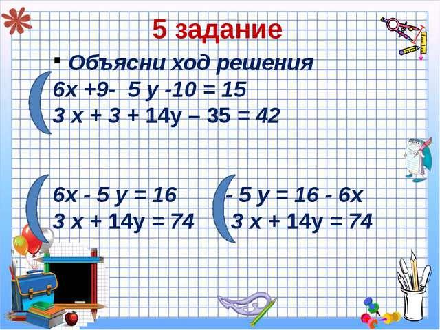 5 задание Объясни ход решения 6х +9- 5 у -10 = 15 3 х + 3 + 14у – 35 = 42 6х...