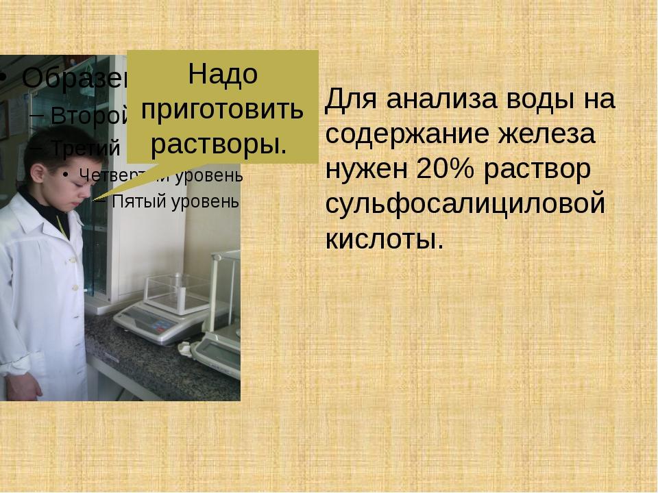 Надо приготовить растворы. Для анализа воды на содержание железа нужен 20% ра...