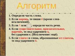 1. Определи часть слова. 2. Если корень, то пиши ё (кроме слов-исключений). 3