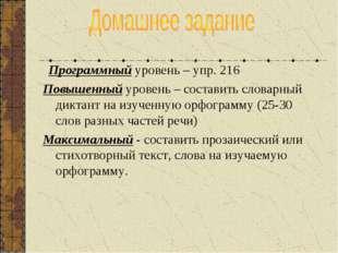 Программный уровень – упр. 216 Повышенный уровень – составить словарный дикт