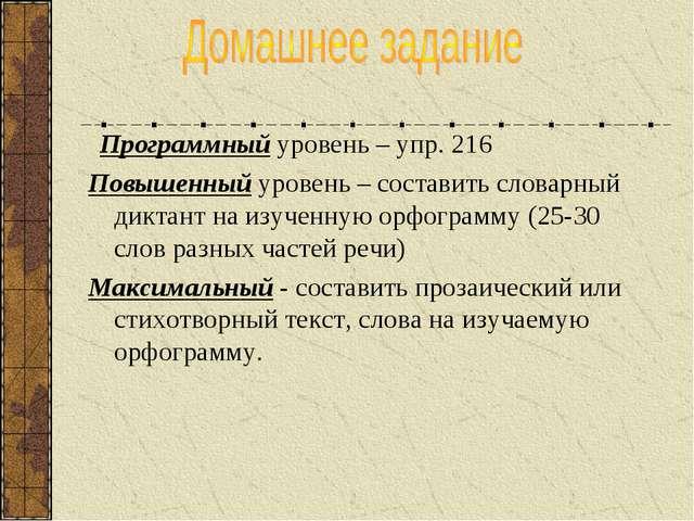 Программный уровень – упр. 216 Повышенный уровень – составить словарный дикт...