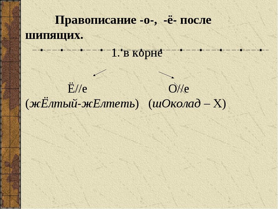 Правописание -о-, -ё- после шипящих. 1. в корне Ё//е О//е (жЁлтый-жЕлтеть) (...