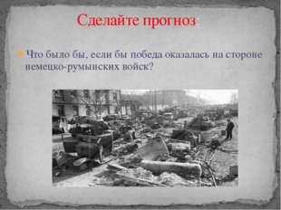 Что было бы, если бы победа оказалась на стороне немецко-румынских войск? Сде