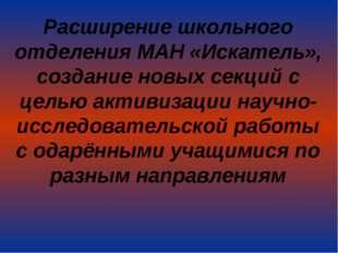 Расширение школьного отделения МАН «Искатель», создание новых секций с целью