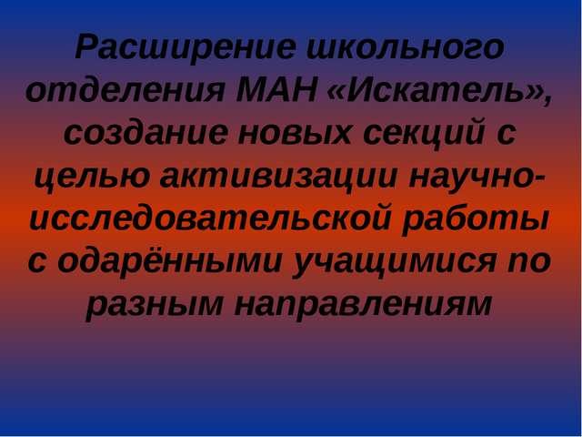 Расширение школьного отделения МАН «Искатель», создание новых секций с целью...