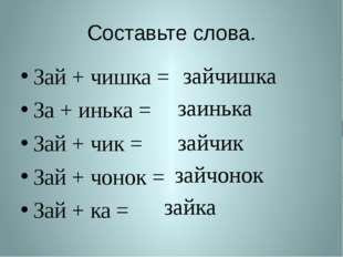 Составьте слова. Зай + чишка = За + инька = Зай + чик = Зай + чонок = Зай + к