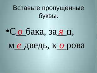 Вставьте пропущенные буквы. С__бака, за__ц, м__дведь, к__рова о я е о