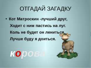 ОТГАДАЙ ЗАГАДКУ Кот Матроскин -лучший друг, Ходит с ним пастись на луг. Коль