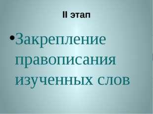 II этап Закрепление правописания изученных слов