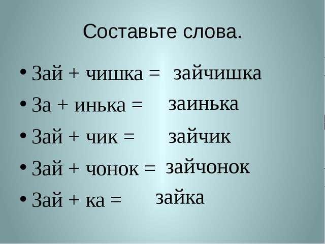 Составьте слова. Зай + чишка = За + инька = Зай + чик = Зай + чонок = Зай + к...
